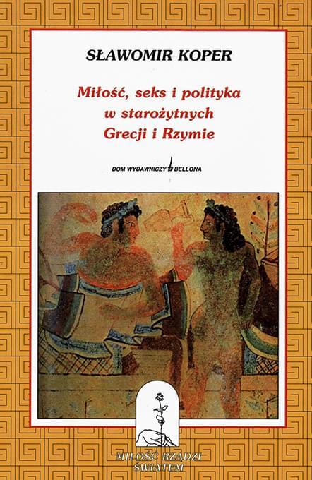 Sławomir Koper - Miłość, seks i polityka w starożytnych Grecji i Rzymie